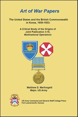 Art of War Papers: The United States and the British Commonwealth in Korea, 1950-1953: A Critical Study of the Origins of Joint Publication 3-16, Multinational Operations