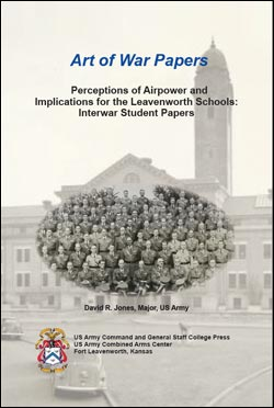 Art of War Papers: Perceptions of Airpower and Implications for the Leavenworth Schools: Interwar Student Papers Art of War Papers