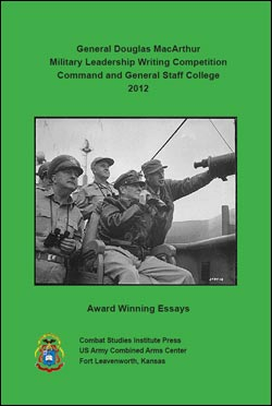 General Douglas MacArthur Military Leadership Writing Competition Command and General Staff College 2012 Award Winning Essays