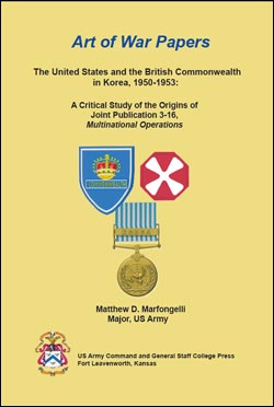 The United States and the British Commonwealth in Korea, 1950-1953: A Critical Study of the Origins of Joint Publication 3-16, Multinational Operations - Art of War Papers