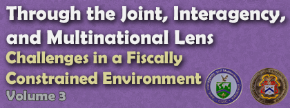 Through the Joint, Interagency, and Multinational Lens: Challenges in a Fiscally Constrained Environment Volume 3