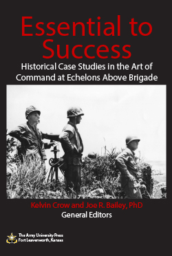 Essential to Success Historical Case Studies in the Art of Command at Echelons Above Brigade