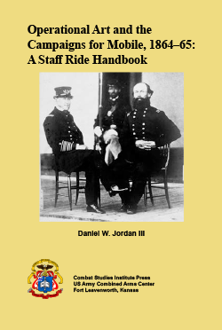 Operational Art and the Campaigns for Mobile, 1864–65: A Staff Ride Handbook