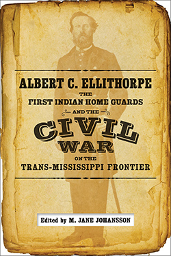 Albert C. Ellithorpe, the First Indian Home Guards and the Civil War on the Trans-Mississippi Frontier Cover