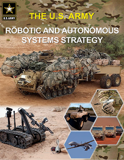 The U.S. Army Robotic and Autonomous Systems Strategy, published March 2017 by U.S. Army Training and Doctrine Command, describes how the Army intends to integrate new technologies into future organizations to help ensure overmatch against increasingly capable enemies. Five capability objectives are to increase situational awareness, lighten soldiers' workloads, sustain the force, facilitate movement and maneuver, and protect the force. To view the strategy, visit https://www.tradoc.army.mil/FrontPageContent/Docs/RAS_Strategy.pdf.